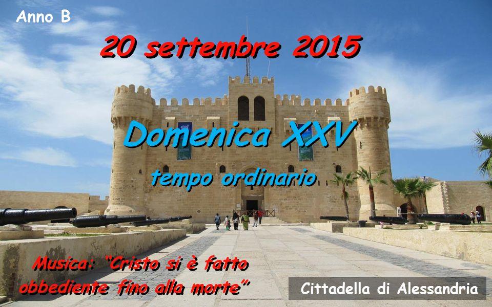 Anno B 20 settembre 2015 Domenica XXV tempo ordinario Domenica XXV tempo ordinario Musica: Cristo si è fatto obbediente fino alla morte Cittadella di Alessandria