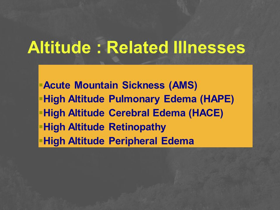 Altitude : Related Illnesses  Acute Mountain Sickness (AMS)  High Altitude Pulmonary Edema (HAPE)  High Altitude Cerebral Edema (HACE)  High Altit