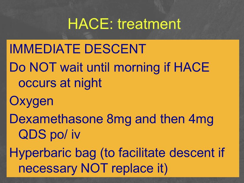 HACE: treatment IMMEDIATE DESCENT Do NOT wait until morning if HACE occurs at night Oxygen Dexamethasone 8mg and then 4mg QDS po/ iv Hyperbaric bag (t
