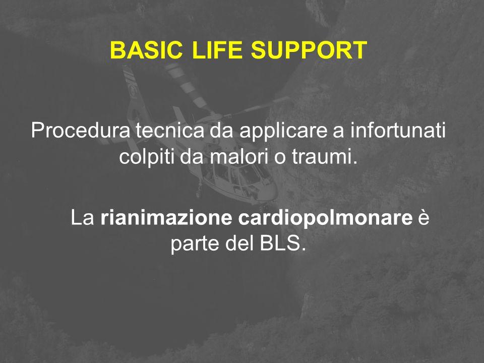 BASIC LIFE SUPPORT Procedura tecnica da applicare a infortunati colpiti da malori o traumi. La rianimazione cardiopolmonare è parte del BLS.