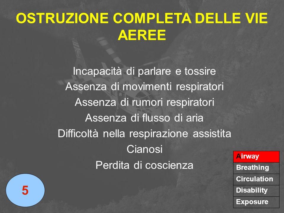 OSTRUZIONE COMPLETA DELLE VIE AEREE 5 Airway Breathing Circulation Disability Exposure Incapacità di parlare e tossire Assenza di movimenti respirator