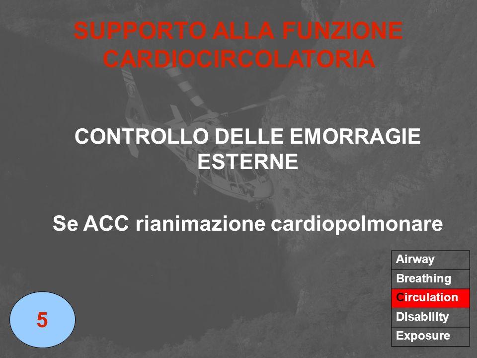 SUPPORTO ALLA FUNZIONE CARDIOCIRCOLATORIA CONTROLLO DELLE EMORRAGIE ESTERNE Se ACC rianimazione cardiopolmonare 5 Airway Breathing Circulation Disabil