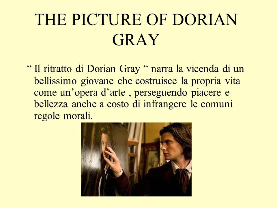 THE PICTURE OF DORIAN GRAY Il ritratto di Dorian Gray narra la vicenda di un bellissimo giovane che costruisce la propria vita come un'opera d'arte, perseguendo piacere e bellezza anche a costo di infrangere le comuni regole morali.
