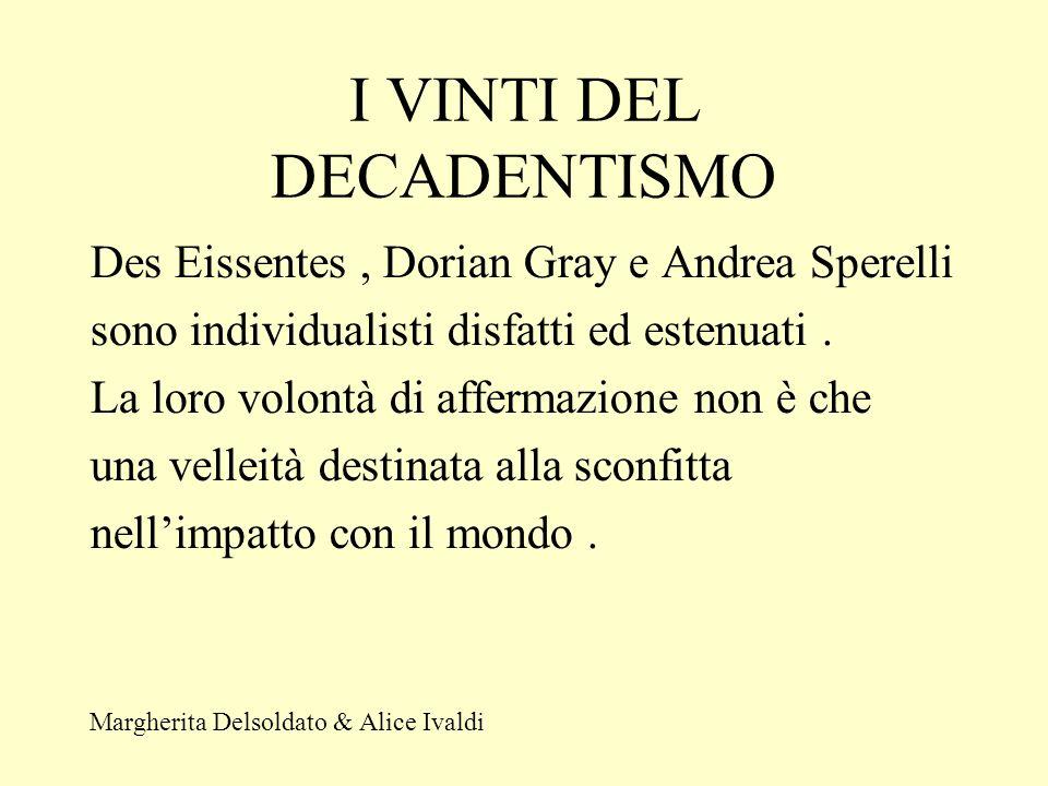 I VINTI DEL DECADENTISMO Des Eissentes, Dorian Gray e Andrea Sperelli sono individualisti disfatti ed estenuati.