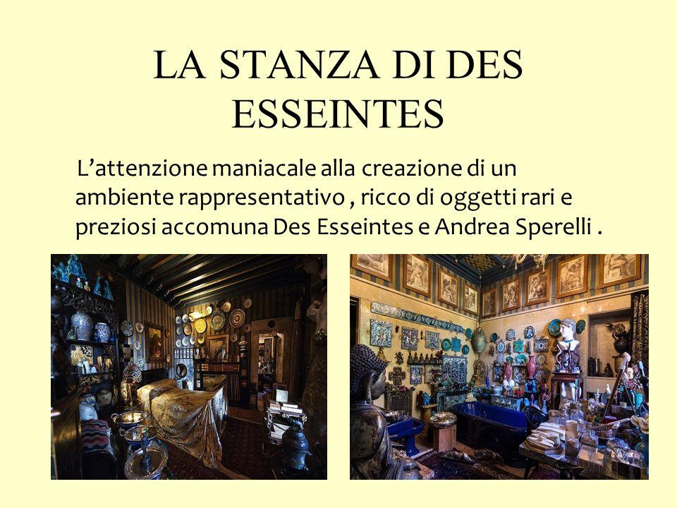 LA STANZA DI DES ESSEINTES L'attenzione maniacale alla creazione di un ambiente rappresentativo, ricco di oggetti rari e preziosi accomuna Des Esseintes e Andrea Sperelli.
