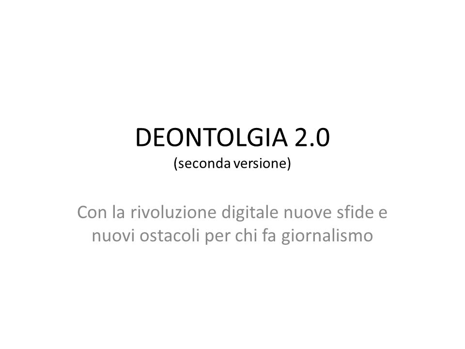 DEONTOLGIA 2.0 (seconda versione) Con la rivoluzione digitale nuove sfide e nuovi ostacoli per chi fa giornalismo