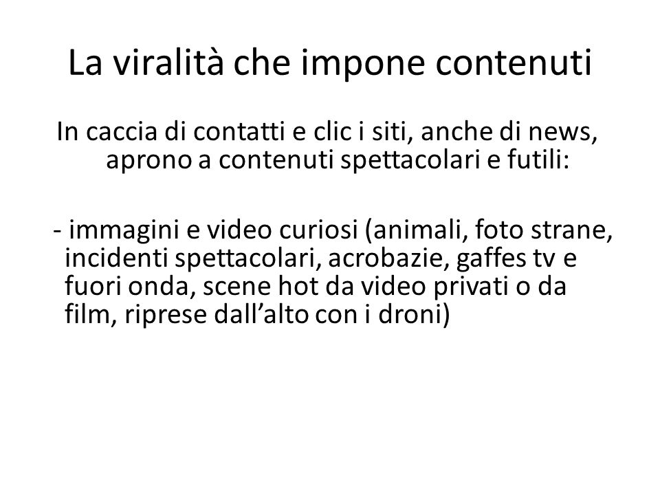 La viralità che impone contenuti In caccia di contatti e clic i siti, anche di news, aprono a contenuti spettacolari e futili: - immagini e video curiosi (animali, foto strane, incidenti spettacolari, acrobazie, gaffes tv e fuori onda, scene hot da video privati o da film, riprese dall'alto con i droni)