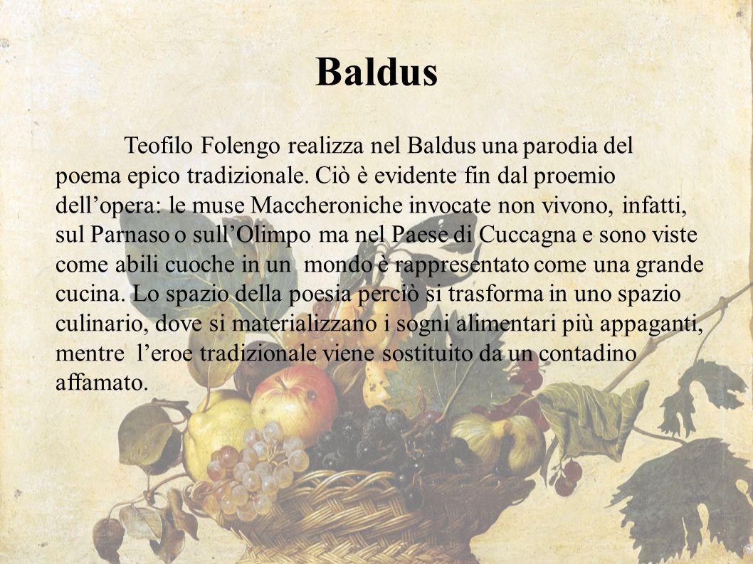 Baldus Teofilo Folengo realizza nel Baldus una parodia del poema epico tradizionale. Ciò è evidente fin dal proemio dell'opera: le muse Maccheroniche
