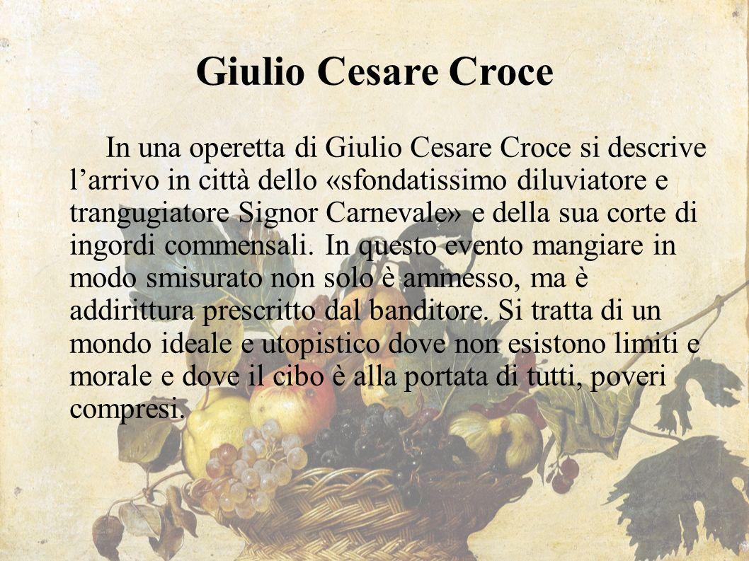 Giulio Cesare Croce In una operetta di Giulio Cesare Croce si descrive l'arrivo in città dello «sfondatissimo diluviatore e trangugiatore Signor Carne