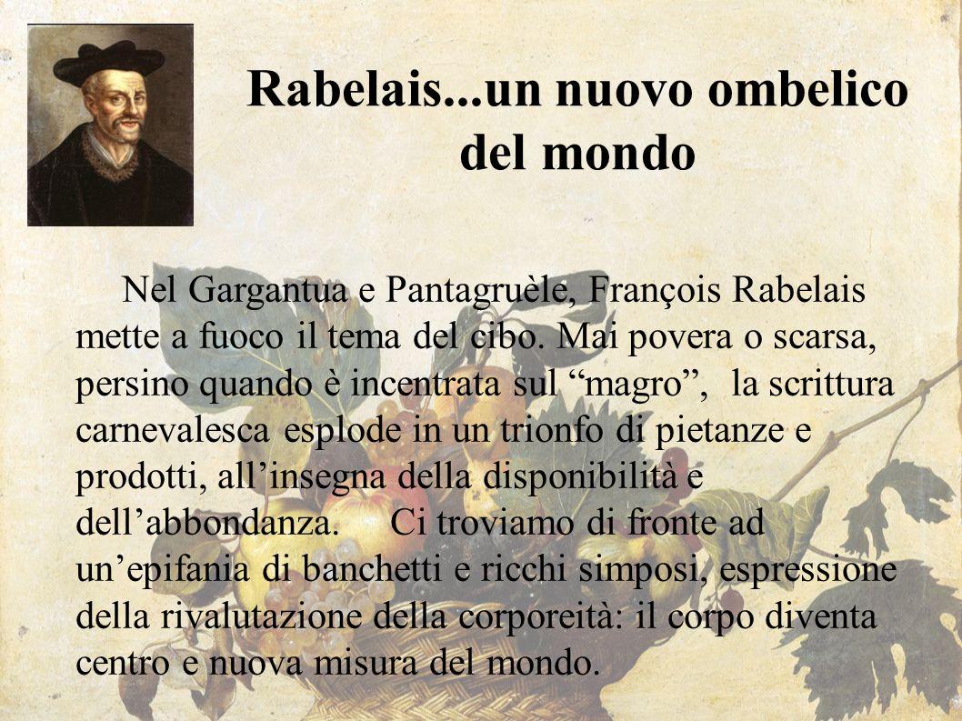 Rabelais...un nuovo ombelico del mondo Nel Gargantua e Pantagruèle, François Rabelais mette a fuoco il tema del cibo. Mai povera o scarsa, persino qua