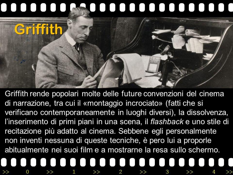 >>0 >>1 >> 2 >> 3 >> 4 >> Griffith Griffith rende popolari molte delle future convenzioni del cinema di narrazione, tra cui il «montaggio incrociato»
