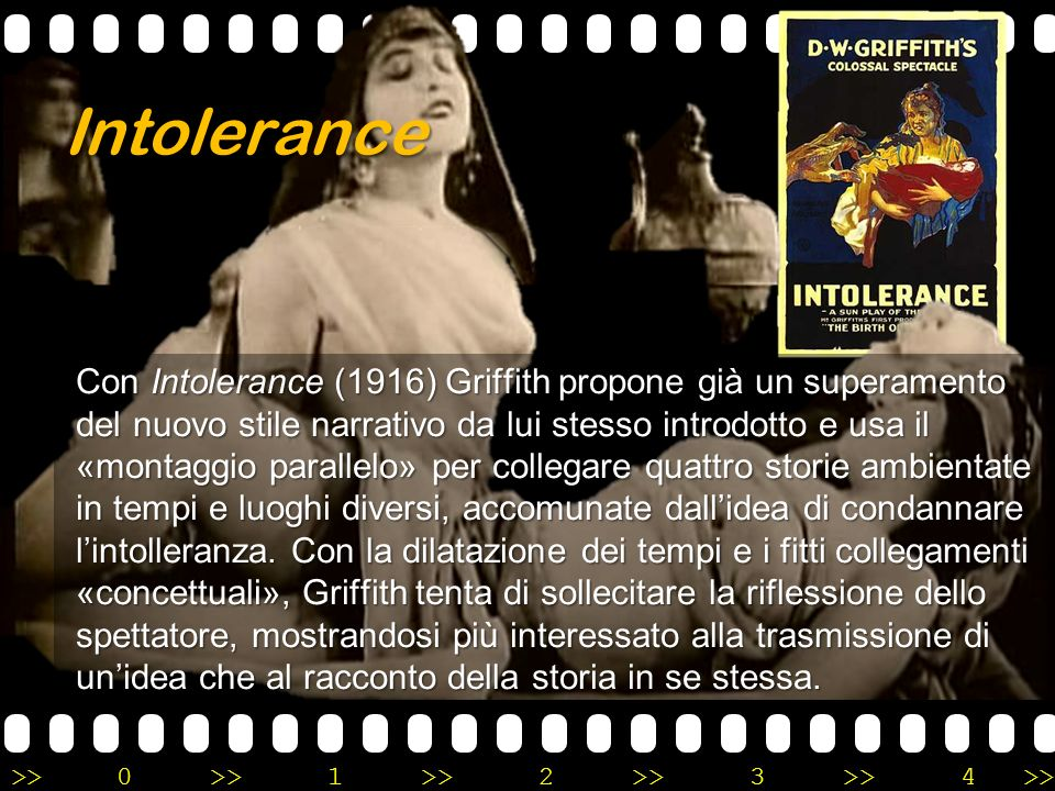 >>0 >>1 >> 2 >> 3 >> 4 >> Con Intolerance (1916) Griffith propone già un superamento del nuovo stile narrativo da lui stesso introdotto e usa il «mont