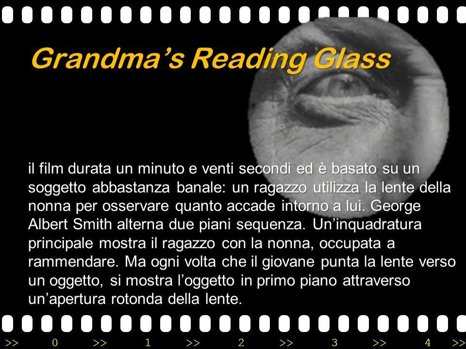 >>0 >>1 >> 2 >> 3 >> 4 >> Grandma's Reading Glass Questa successione di piani sequenza legati dal medesimo racconto inaugura quello che oggi si chiama «montaggio».