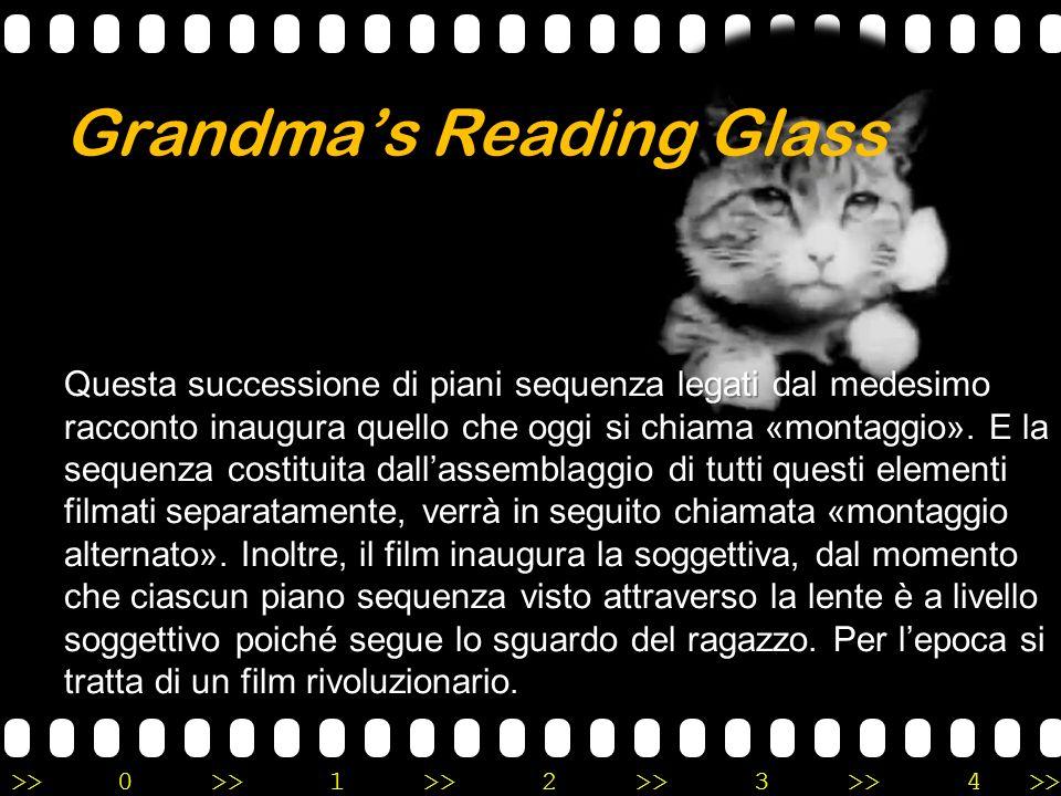 >>0 >>1 >> 2 >> 3 >> 4 >> Grandma's Reading Glass Questa successione di piani sequenza legati dal medesimo racconto inaugura quello che oggi si chiama