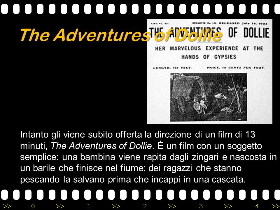 >>0 >>1 >> 2 >> 3 >> 4 >> The Adventures of Dollie la direzione di un film di 13 minuti, The Adventures of Dollie. È un film con un soggetto semplice: