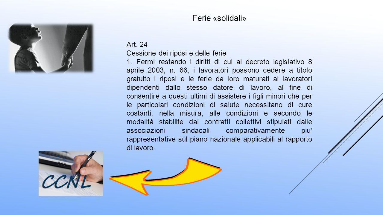 Ferie «solidali» Art. 24 Cessione dei riposi e delle ferie 1. Fermi restando i diritti di cui al decreto legislativo 8 aprile 2003, n. 66, i lavorator