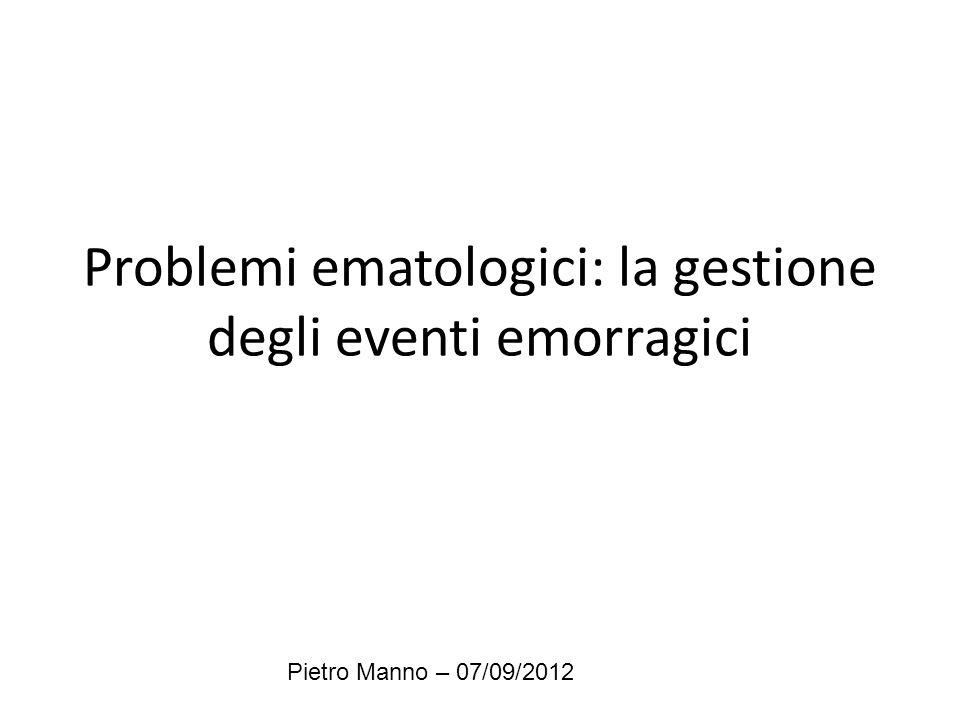 Problemi ematologici: la gestione degli eventi emorragici Pietro Manno – 07/09/2012