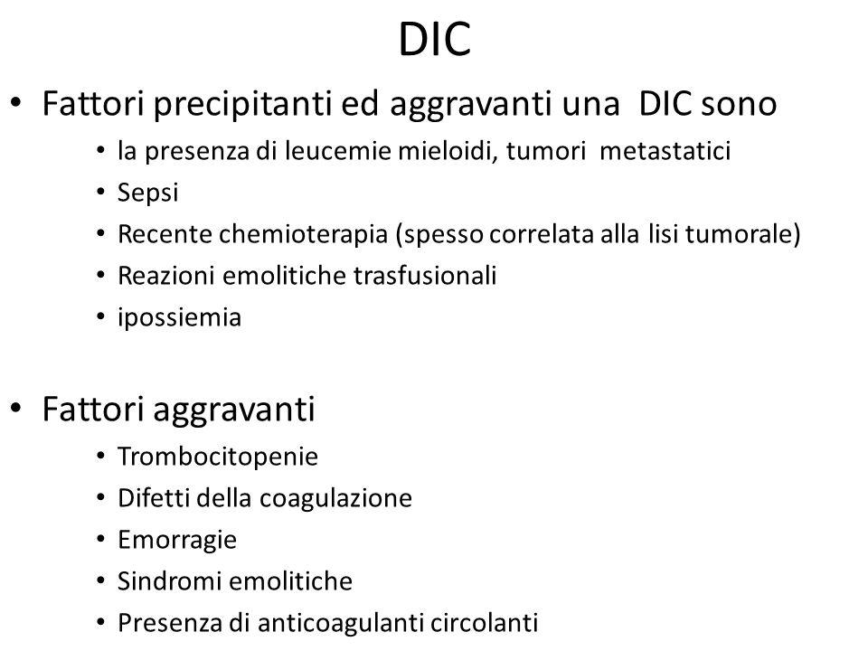 DIC Fattori precipitanti ed aggravanti una DIC sono la presenza di leucemie mieloidi, tumori metastatici Sepsi Recente chemioterapia (spesso correlata