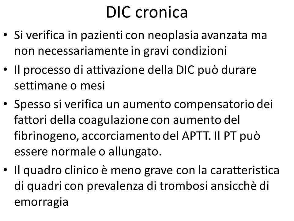 DIC cronica Si verifica in pazienti con neoplasia avanzata ma non necessariamente in gravi condizioni Il processo di attivazione della DIC può durare
