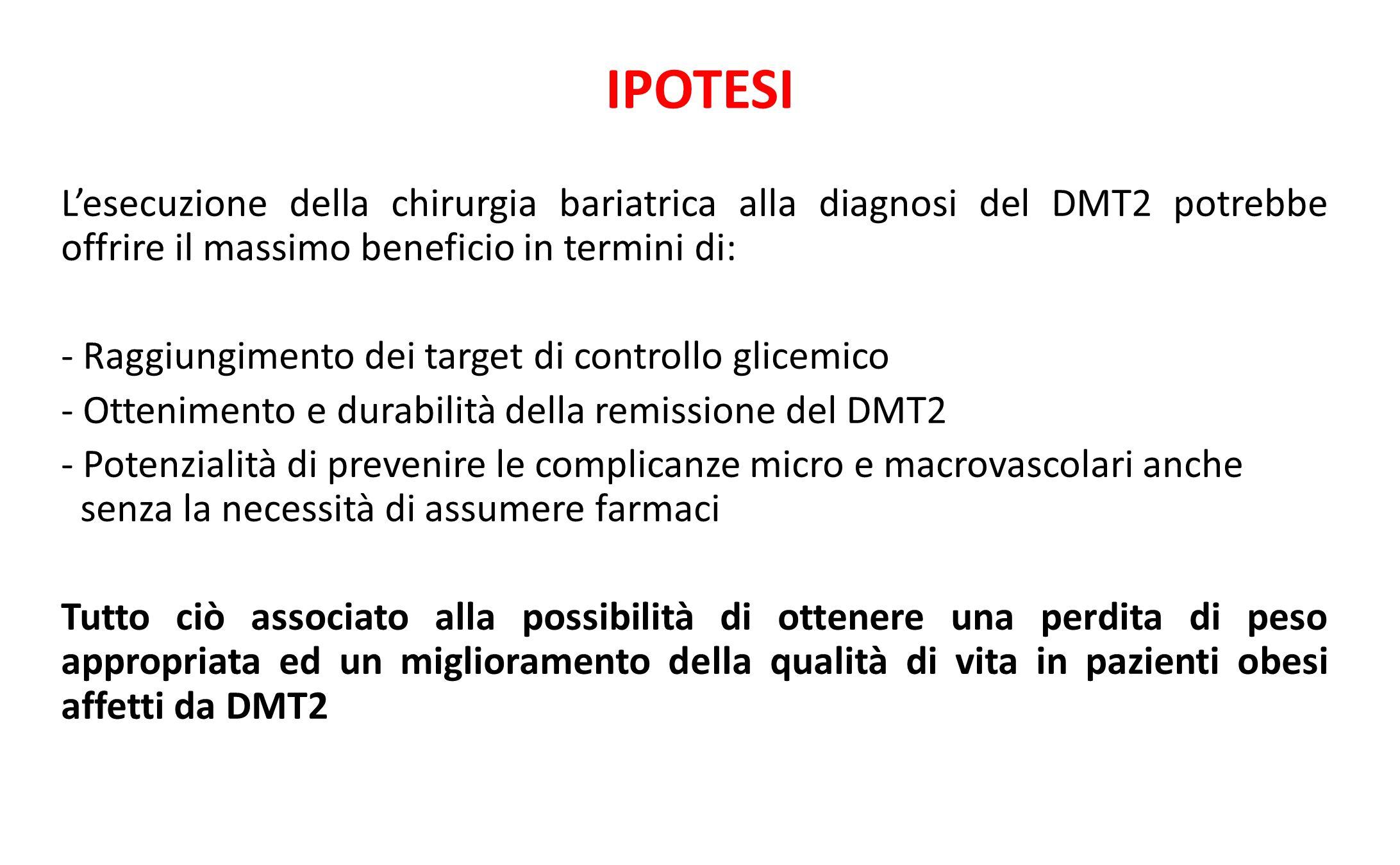 IPOTESI L'esecuzione della chirurgia bariatrica alla diagnosi del DMT2 potrebbe offrire il massimo beneficio in termini di: - Raggiungimento dei targe