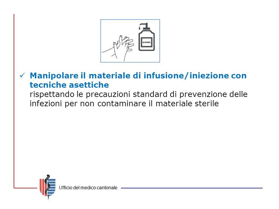 Ufficio del medico cantonale Manipolare il materiale di infusione/iniezione con tecniche asettiche rispettando le precauzioni standard di prevenzione
