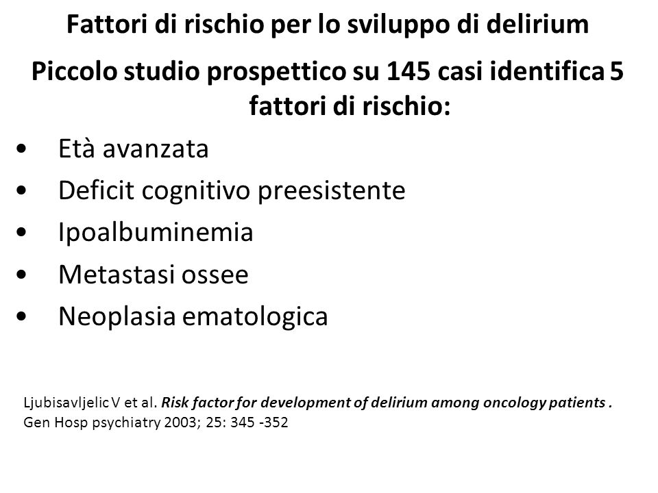 Fattori di rischio per lo sviluppo di delirium Altri fattori da considerare: Grave malattia Presenza di comorbosità Età avanzata Demenza antecedente Polifarmacoterapia (spt.