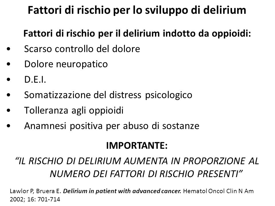 Fattori di rischio per lo sviluppo di delirium Fattori di rischio per il delirium indotto da oppioidi: Scarso controllo del dolore Dolore neuropatico