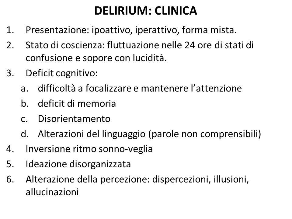 DELIRIUM: CLINICA 1.Presentazione: ipoattivo, iperattivo, forma mista. 2.Stato di coscienza: fluttuazione nelle 24 ore di stati di confusione e sopore