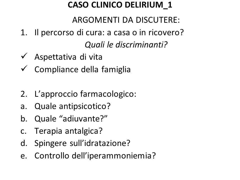 CASO CLINICO DELIRIUM_1 ARGOMENTI DA DISCUTERE: 1.Il percorso di cura: a casa o in ricovero? Quali le discriminanti? Aspettativa di vita Compliance de