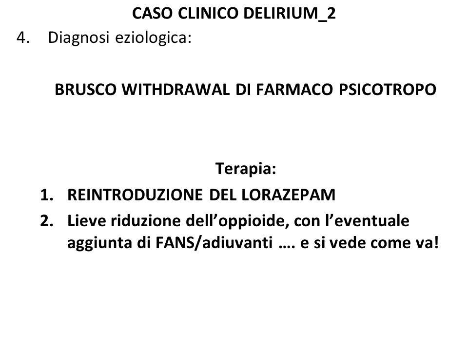 CASO CLINICO DELIRIUM_2 4.Diagnosi eziologica: BRUSCO WITHDRAWAL DI FARMACO PSICOTROPO Terapia: 1.REINTRODUZIONE DEL LORAZEPAM 2.Lieve riduzione dell'