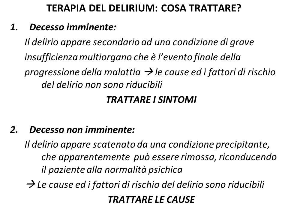 TERAPIA DEL DELIRIUM: CAUSE REVERSIBILI 1.Tossicità da oppioidi 2.Farmaci: effetti collaterali, effetti delle interazioni, brusca sospensione, sindrome da astinenza 3.Disidratazione e disionia 4.Sepsi 5.Cause metaboliche (iper-ipoglicemia, ipotiroidismo)