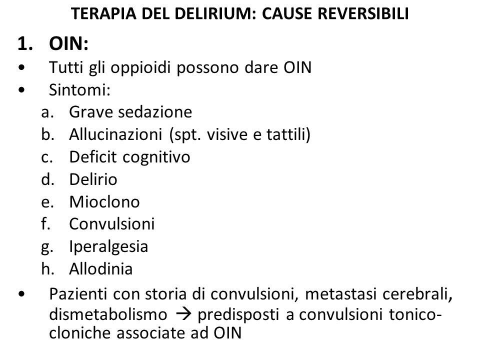 TERAPIA DEL DELIRIUM: CAUSE REVERSIBILI 1.OIN: Tutti gli oppioidi possono dare OIN Sintomi: a.Grave sedazione b.Allucinazioni (spt. visive e tattili)