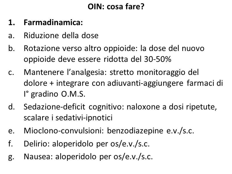 OIN: cosa fare? 1.Farmadinamica: a.Riduzione della dose b.Rotazione verso altro oppioide: la dose del nuovo oppioide deve essere ridotta del 30-50% c.
