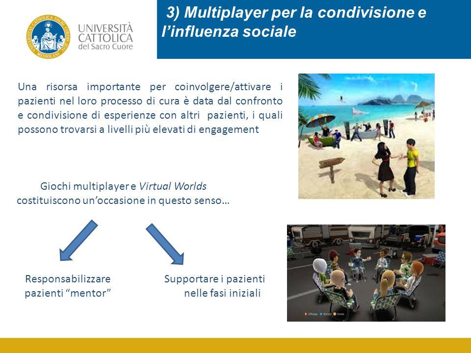 3) Multiplayer per la condivisione e l'influenza sociale Una risorsa importante per coinvolgere/attivare i pazienti nel loro processo di cura è data dal confronto e condivisione di esperienze con altri pazienti, i quali possono trovarsi a livelli più elevati di engagement Giochi multiplayer e Virtual Worlds costituiscono un'occasione in questo senso… Responsabilizzare pazienti mentor Supportare i pazienti nelle fasi iniziali