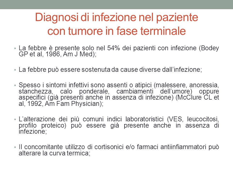 Diagnosi di infezione nel paziente con tumore in fase terminale La febbre è presente solo nel 54% dei pazienti con infezione (Bodey GP et al, 1986, Am J Med); La febbre può essere sostenuta da cause diverse dall'infezione; Spesso i sintomi infettivi sono assenti o atipici (malessere, anoressia, stanchezza, calo ponderale, cambiamenti dell'umore) oppure aspecifici (già presenti anche in assenza di infezione) (McClure CL et al, 1992, Am Fam Physician); L'alterazione dei più comuni indici laboratoristici (VES, leucocitosi, profilo proteico) può essere già presente anche in assenza di infezione; Il concomitante utilizzo di cortisonici e/o farmaci antiinfiammatori può alterare la curva termica;