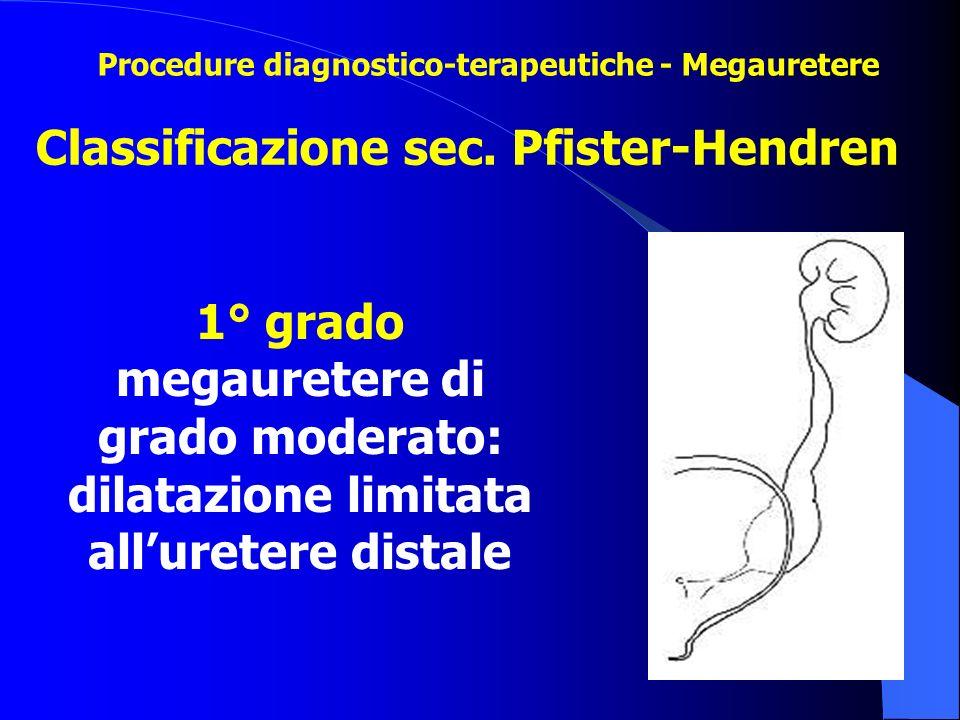 Classificazione sec. Pfister-Hendren 1° grado megauretere di grado moderato: dilatazione limitata all'uretere distale Procedure diagnostico-terapeutic