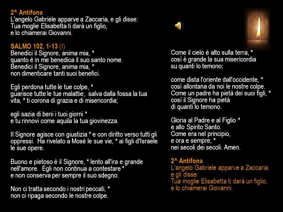 2^ Antifona L angelo Gabriele apparve a Zaccaria, e gli disse: Tua moglie Elisabetta ti darà un figlio, e lo chiamerai Giovanni.