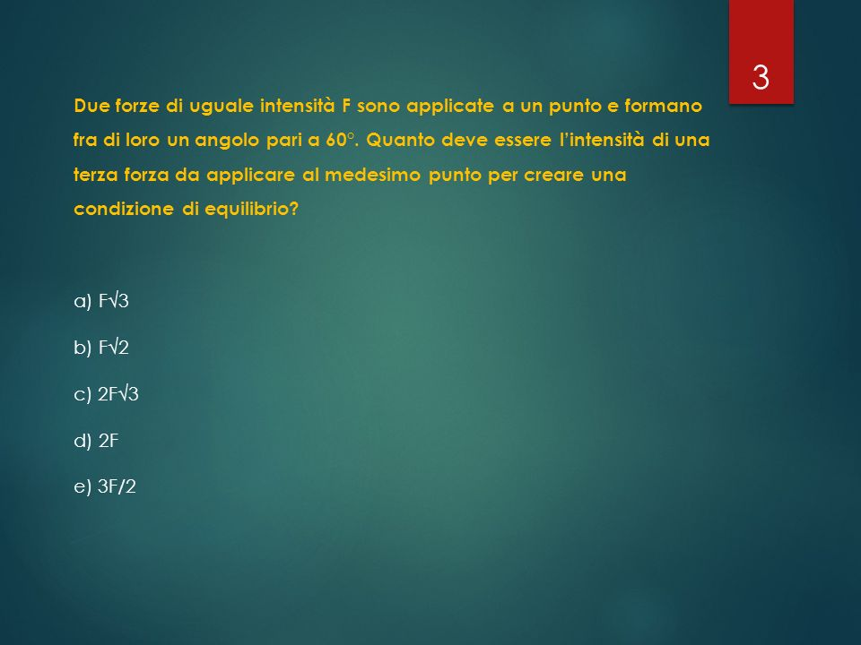 Due forze di uguale intensità F sono applicate a un punto e formano fra di loro un angolo pari a 60°. Quanto deve essere l'intensità di una terza forz
