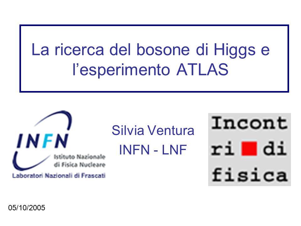 La ricerca del bosone di Higgs e l'esperimento ATLAS Silvia Ventura INFN - LNF 05/10/2005