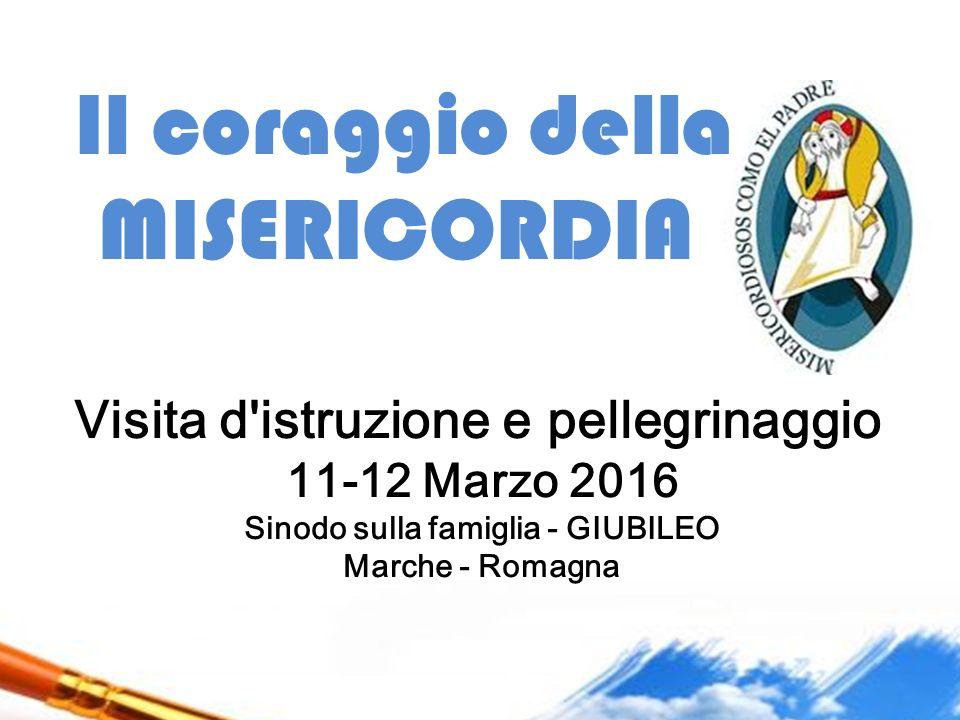 Il coraggio della MISERICORDIA Visita d'istruzione e pellegrinaggio 11-12 Marzo 2016 Sinodo sulla famiglia - GIUBILEO Marche - Romagna