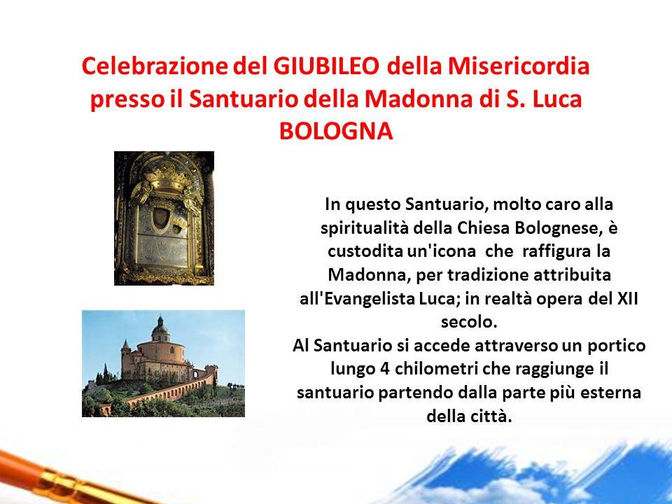 Celebrazione del GIUBILEO della Misericordia presso il Santuario della Madonna di S. Luca BOLOGNA In questo Santuario, molto caro alla spiritualità de