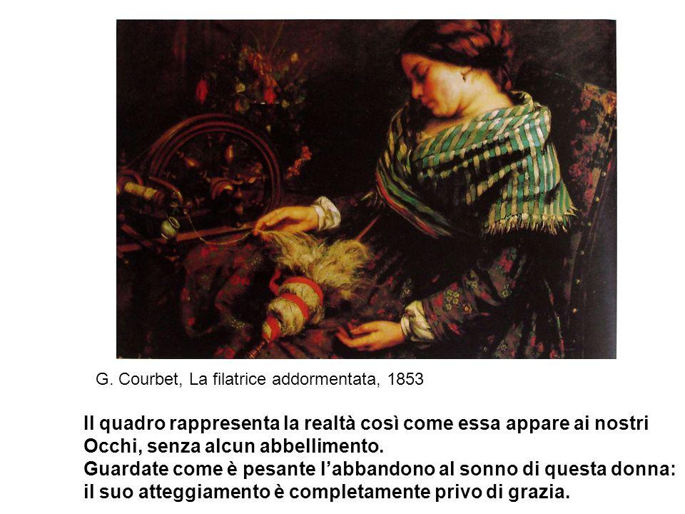G. Courbet, La filatrice addormentata, 1853 Il quadro rappresenta la realtà così come essa appare ai nostri Occhi, senza alcun abbellimento. Guardate