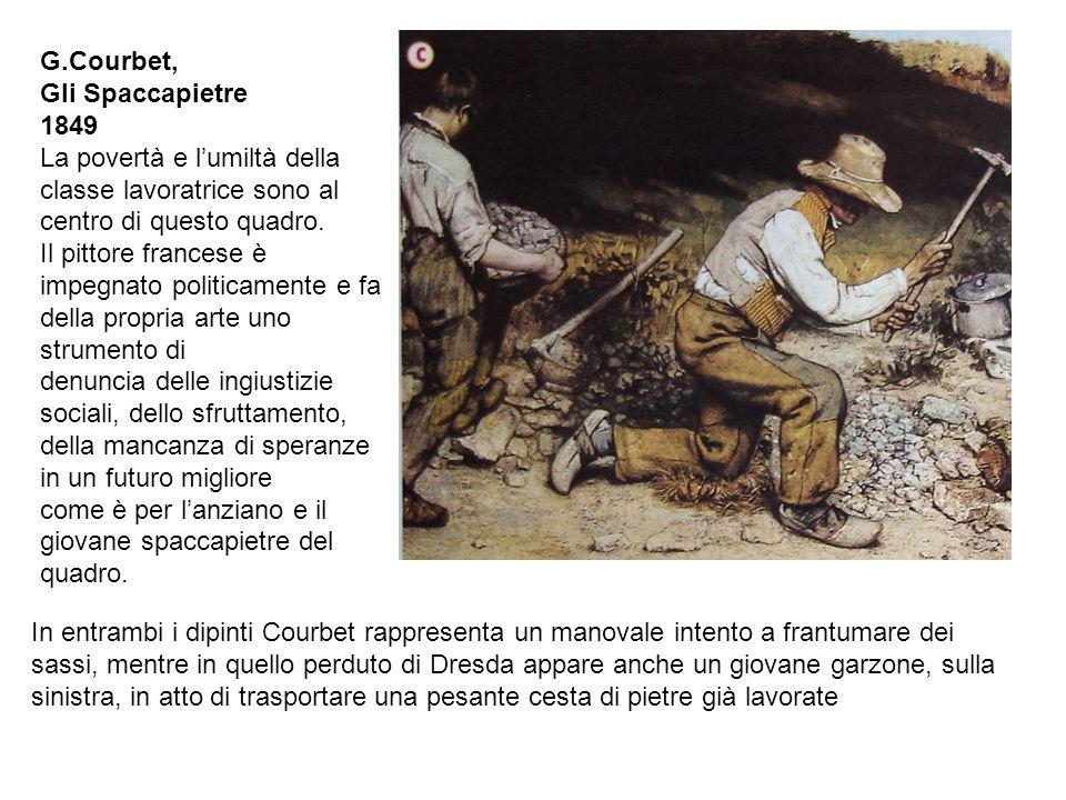 G.Courbet, Gli Spaccapietre 1849 La povertà e l'umiltà della classe lavoratrice sono al centro di questo quadro. Il pittore francese è impegnato polit