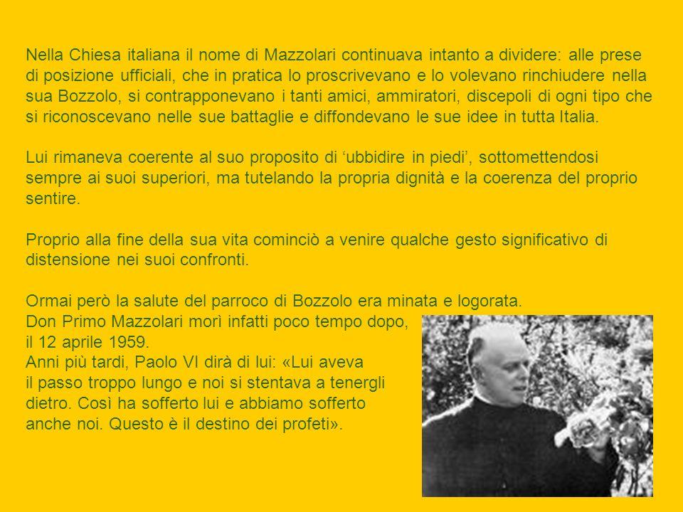 Nella Chiesa italiana il nome di Mazzolari continuava intanto a dividere: alle prese di posizione ufficiali, che in pratica lo proscrivevano e lo volevano rinchiudere nella sua Bozzolo, si contrapponevano i tanti amici, ammiratori, discepoli di ogni tipo che si riconoscevano nelle sue battaglie e diffondevano le sue idee in tutta Italia.