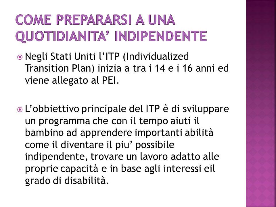  Negli Stati Uniti l'ITP (Individualized Transition Plan) inizia a tra i 14 e i 16 anni ed viene allegato al PEI.  L'obbiettivo principale del ITP è