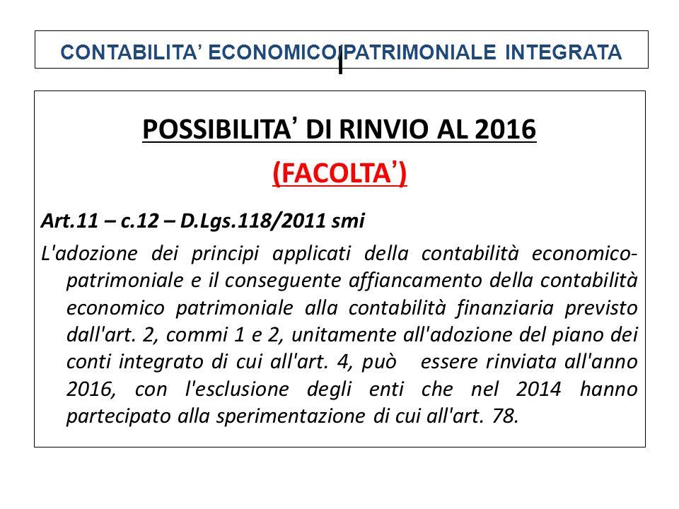 POSSIBILITA' DI RINVIO AL 2016 (FACOLTA') Art.11 – c.12 – D.Lgs.118/2011 smi L adozione dei principi applicati della contabilità economico- patrimoniale e il conseguente affiancamento della contabilità economico patrimoniale alla contabilità finanziaria previsto dall art.
