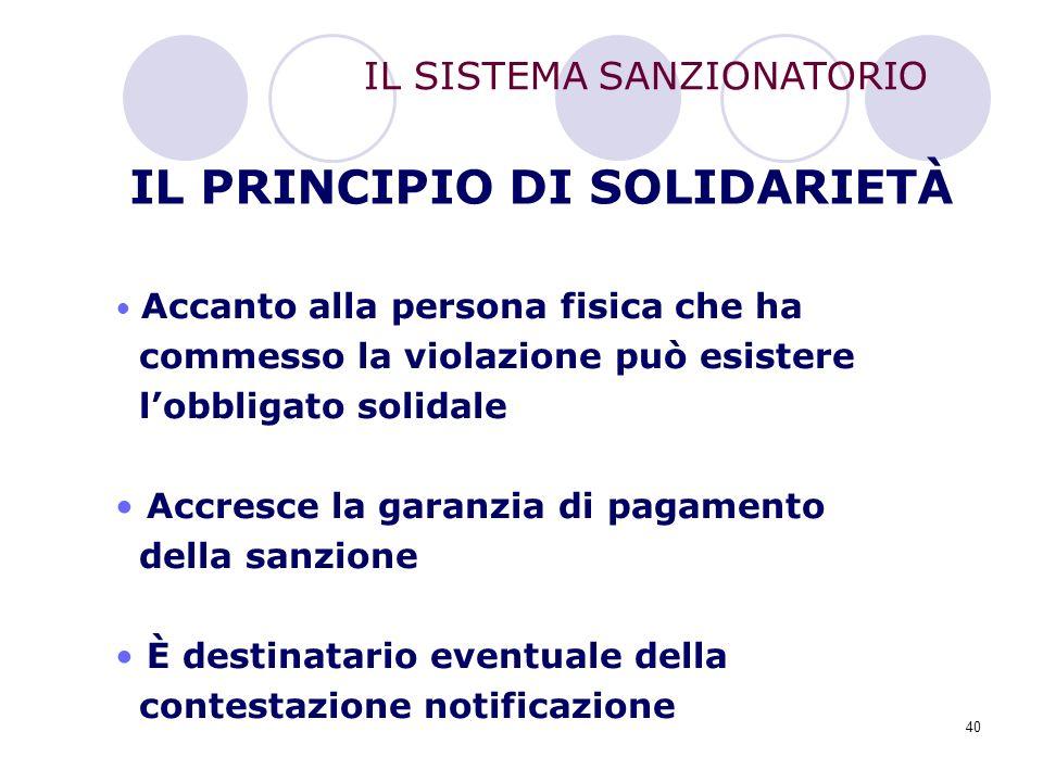 40 IL PRINCIPIO DI SOLIDARIETÀ Accanto alla persona fisica che ha commesso la violazione può esistere l'obbligato solidale Accresce la garanzia di pag