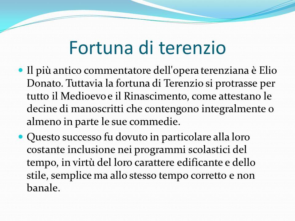 Fortuna di terenzio Il più antico commentatore dell'opera terenziana è Elio Donato. Tuttavia la fortuna di Terenzio si protrasse per tutto il Medioevo