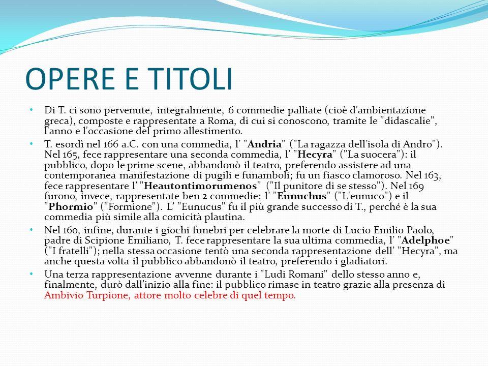 OPERE E TITOLI Di T. ci sono pervenute, integralmente, 6 commedie palliate (cioè d'ambientazione greca), composte e rappresentate a Roma, di cui si co