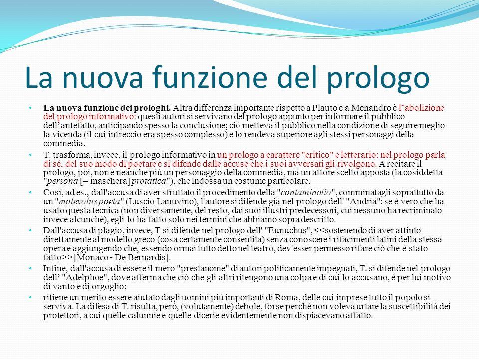 La nuova funzione del prologo La nuova funzione dei prologhi. Altra differenza importante rispetto a Plauto e a Menandro è l'abolizione del prologo in